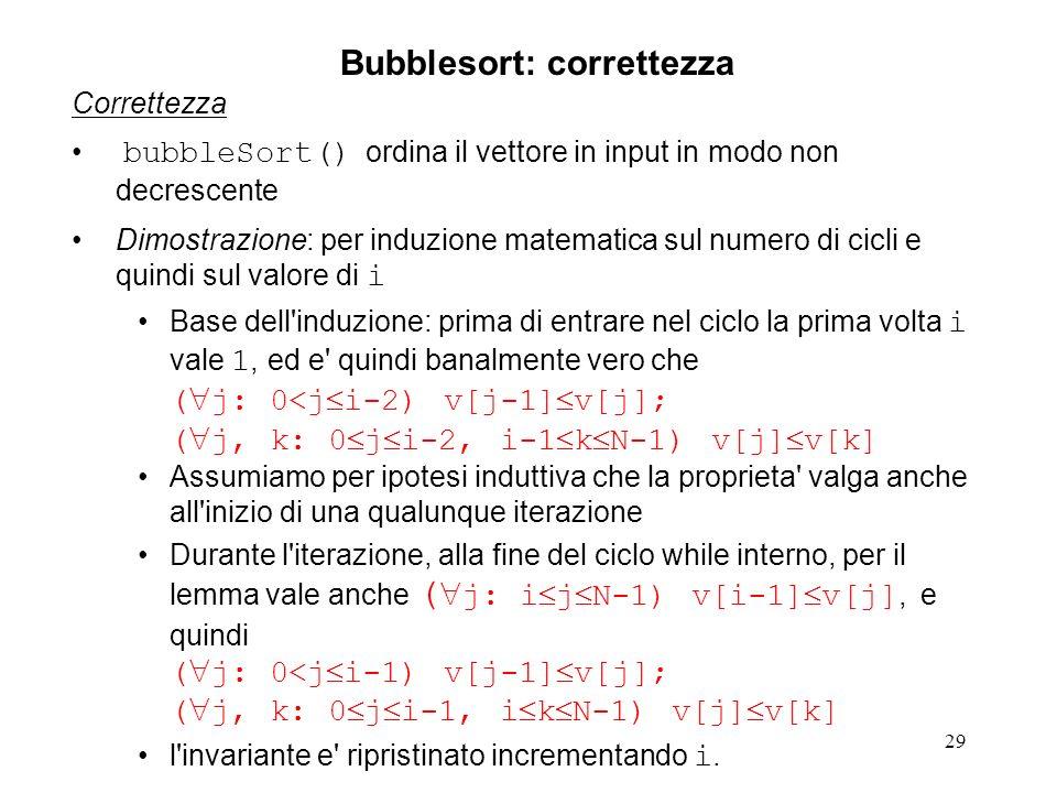 29 Correttezza bubbleSort() ordina il vettore in input in modo non decrescente Dimostrazione: per induzione matematica sul numero di cicli e quindi sul valore di i Base dell induzione: prima di entrare nel ciclo la prima volta i vale 1, ed e quindi banalmente vero che ( j: 0<j i-2) v[j-1] v[j]; ( j, k: 0 j i-2, i-1 k N-1) v[j] v[k] Assumiamo per ipotesi induttiva che la proprieta valga anche all inizio di una qualunque iterazione Durante l iterazione, alla fine del ciclo while interno, per il lemma vale anche ( j: i j N-1) v[i-1] v[j], e quindi ( j: 0<j i-1) v[j-1] v[j]; ( j, k: 0 j i-1, i k N-1) v[j] v[k] l invariante e ripristinato incrementando i.