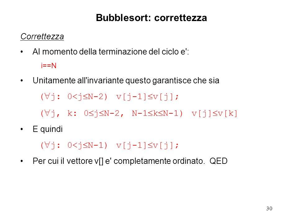 30 Correttezza Al momento della terminazione del ciclo e : i==N Unitamente all invariante questo garantisce che sia ( j: 0<j N-2) v[j-1] v[j]; ( j, k: 0 j N-2, N-1 k N-1) v[j] v[k] E quindi ( j: 0<j N-1) v[j-1] v[j]; Per cui il vettore v[] e completamente ordinato.