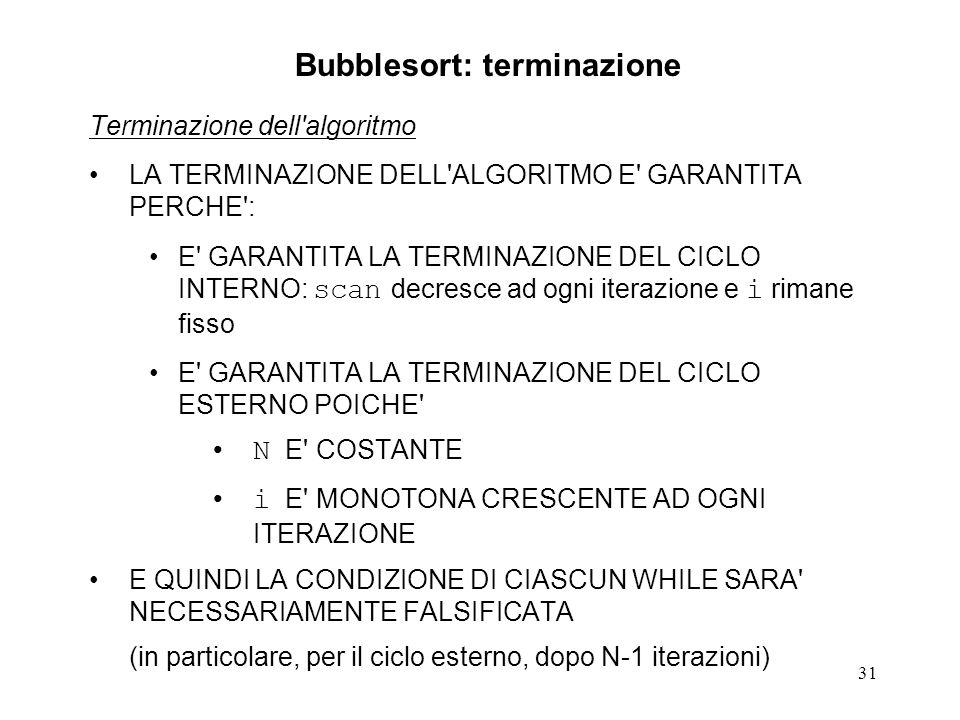 31 Terminazione dell algoritmo LA TERMINAZIONE DELL ALGORITMO E GARANTITA PERCHE : E GARANTITA LA TERMINAZIONE DEL CICLO INTERNO: scan decresce ad ogni iterazione e i rimane fisso E GARANTITA LA TERMINAZIONE DEL CICLO ESTERNO POICHE N E COSTANTE i E MONOTONA CRESCENTE AD OGNI ITERAZIONE E QUINDI LA CONDIZIONE DI CIASCUN WHILE SARA NECESSARIAMENTE FALSIFICATA (in particolare, per il ciclo esterno, dopo N-1 iterazioni) Bubblesort: terminazione