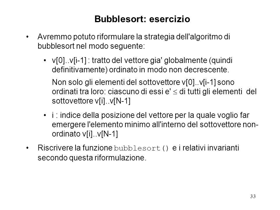 33 Avremmo potuto riformulare la strategia dell algoritmo di bubblesort nel modo seguente: v[0]..v[i-1] : tratto del vettore gia globalmente (quindi definitivamente) ordinato in modo non decrescente.