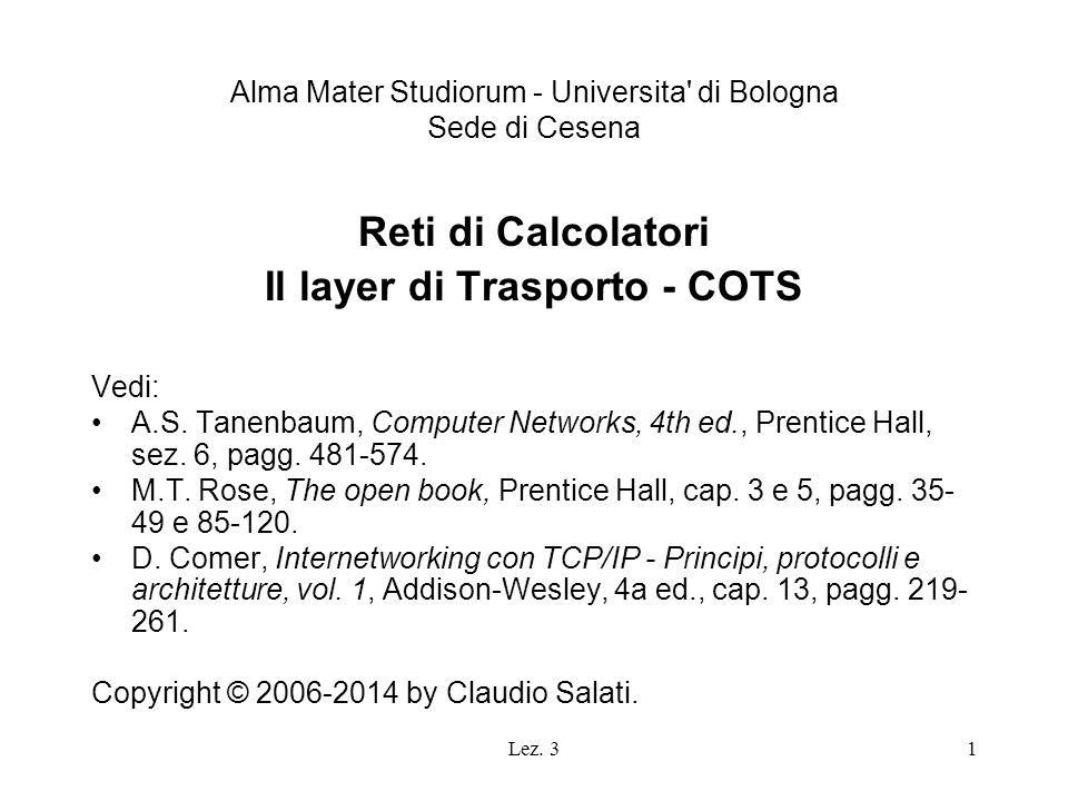 Lez. 31 Alma Mater Studiorum - Universita' di Bologna Sede di Cesena Reti di Calcolatori Il layer di Trasporto - COTS Vedi: A.S. Tanenbaum, Computer N