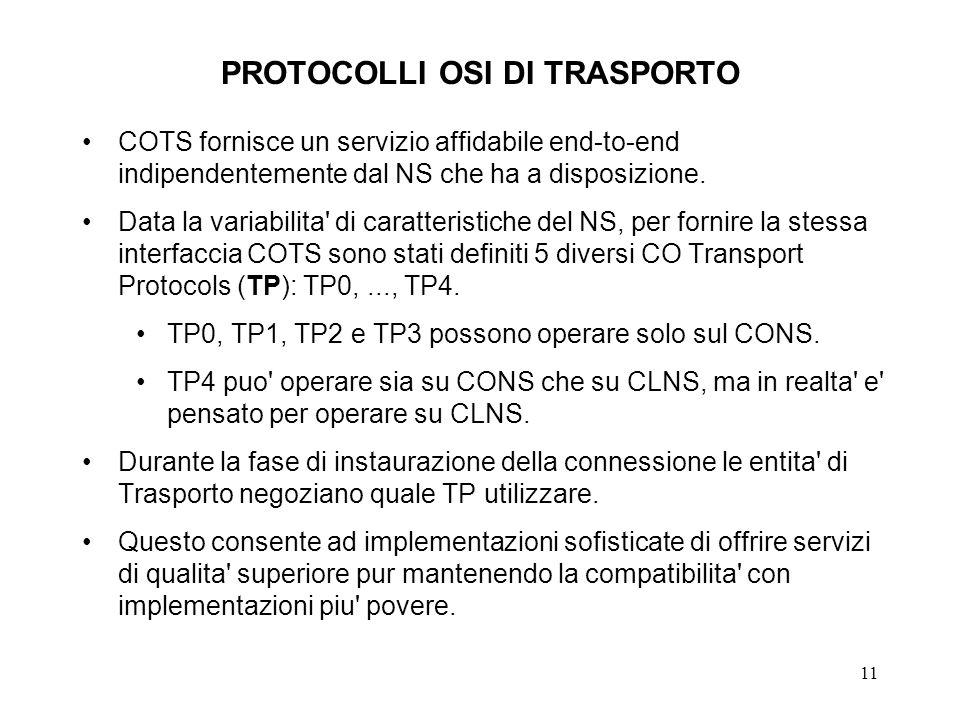 11 PROTOCOLLI OSI DI TRASPORTO COTS fornisce un servizio affidabile end-to-end indipendentemente dal NS che ha a disposizione. Data la variabilita' di