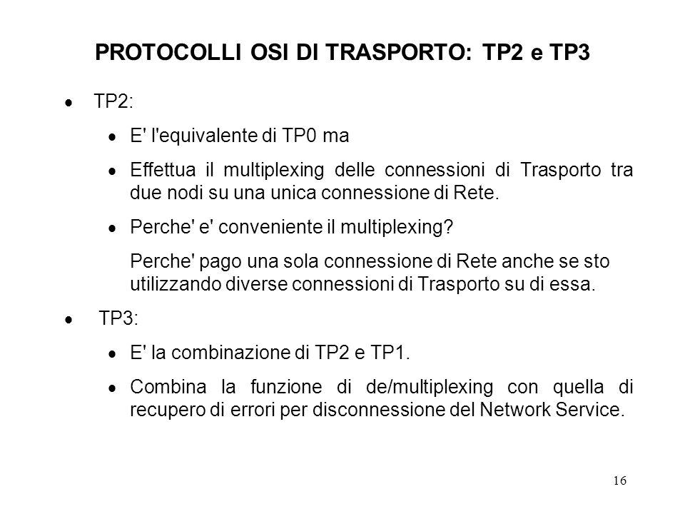 16 PROTOCOLLI OSI DI TRASPORTO: TP2 e TP3 TP2: E' l'equivalente di TP0 ma Effettua il multiplexing delle connessioni di Trasporto tra due nodi su una