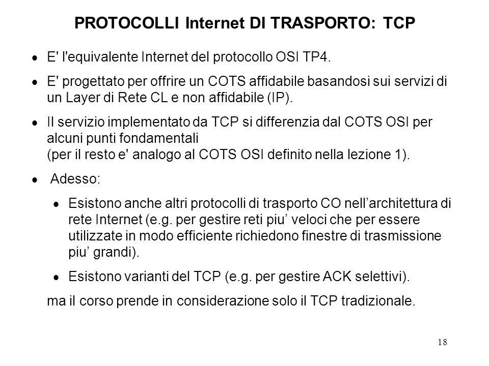 18 PROTOCOLLI Internet DI TRASPORTO: TCP E' l'equivalente Internet del protocollo OSI TP4. E' progettato per offrire un COTS affidabile basandosi sui