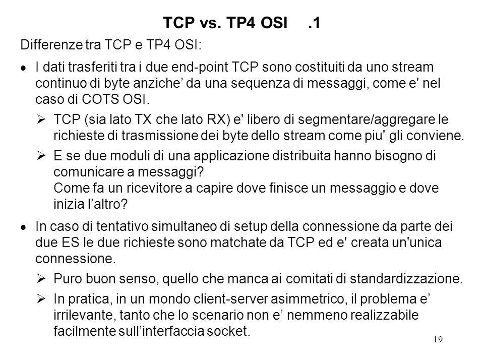 19 TCP vs. TP4 OSI.1 Differenze tra TCP e TP4 OSI: I dati trasferiti tra i due end-point TCP sono costituiti da uno stream continuo di byte anziche da