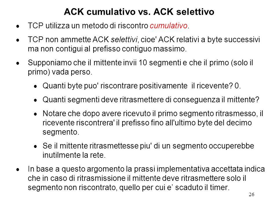26 ACK cumulativo vs. ACK selettivo TCP utilizza un metodo di riscontro cumulativo. TCP non ammette ACK selettivi, cioe' ACK relativi a byte successiv