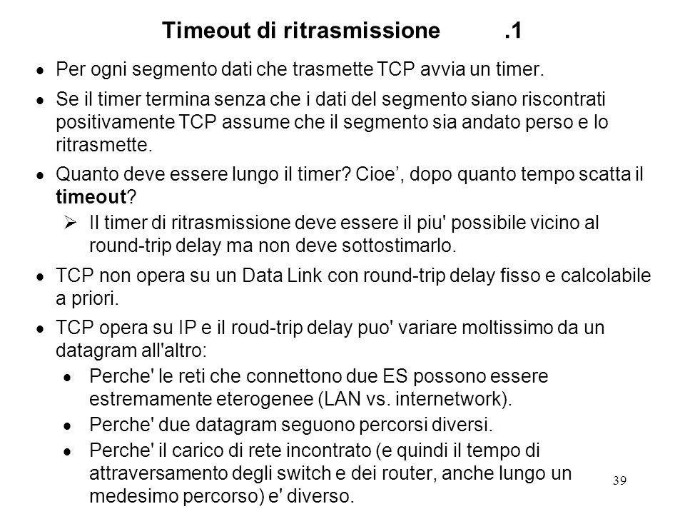 39 Timeout di ritrasmissione.1 Per ogni segmento dati che trasmette TCP avvia un timer. Se il timer termina senza che i dati del segmento siano riscon