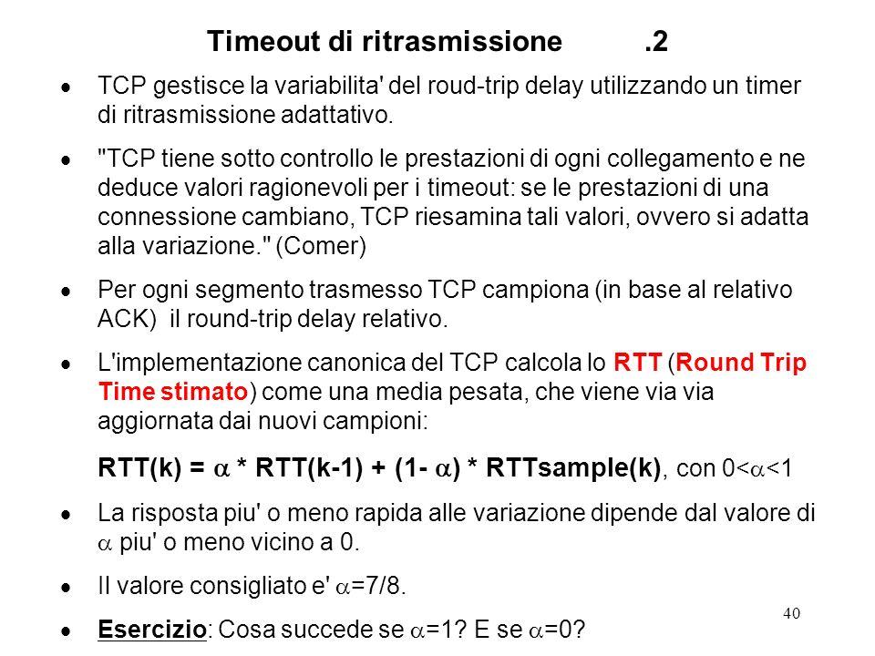 40 Timeout di ritrasmissione.2 TCP gestisce la variabilita' del roud-trip delay utilizzando un timer di ritrasmissione adattativo.