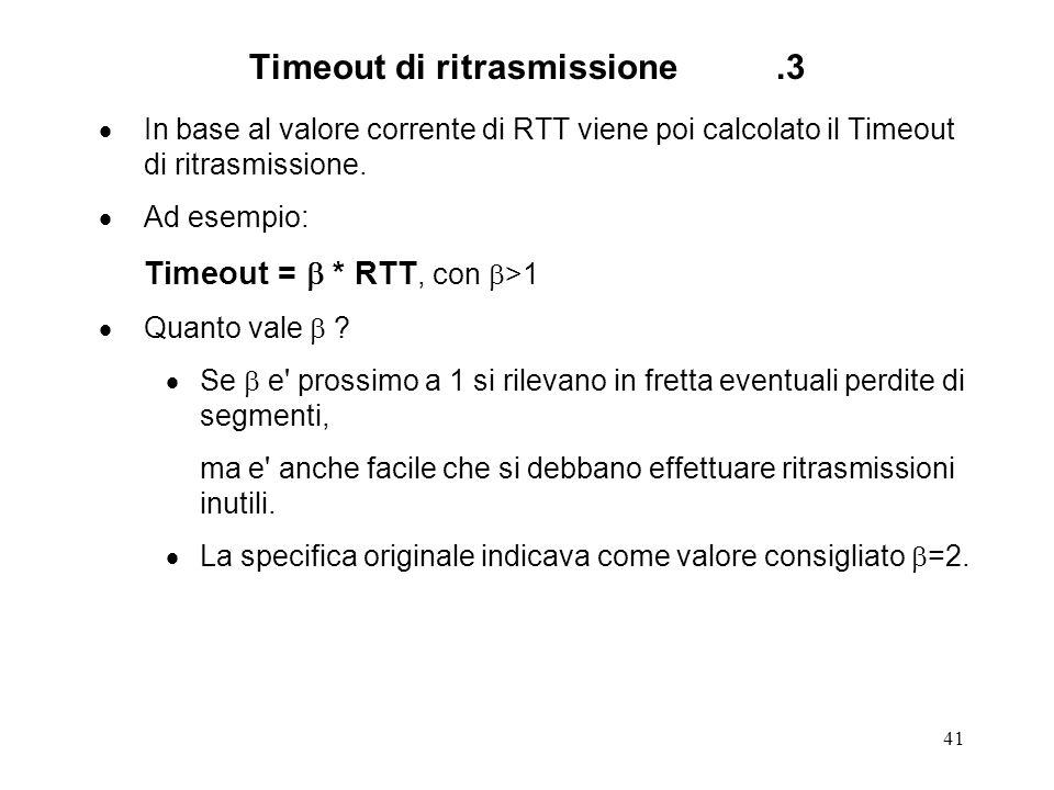 41 Timeout di ritrasmissione.3 In base al valore corrente di RTT viene poi calcolato il Timeout di ritrasmissione. Ad esempio: Timeout = * RTT, con >1