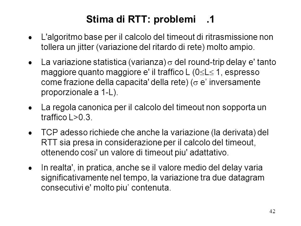 42 Stima di RTT: problemi.1 L'algoritmo base per il calcolo del timeout di ritrasmissione non tollera un jitter (variazione del ritardo di rete) molto