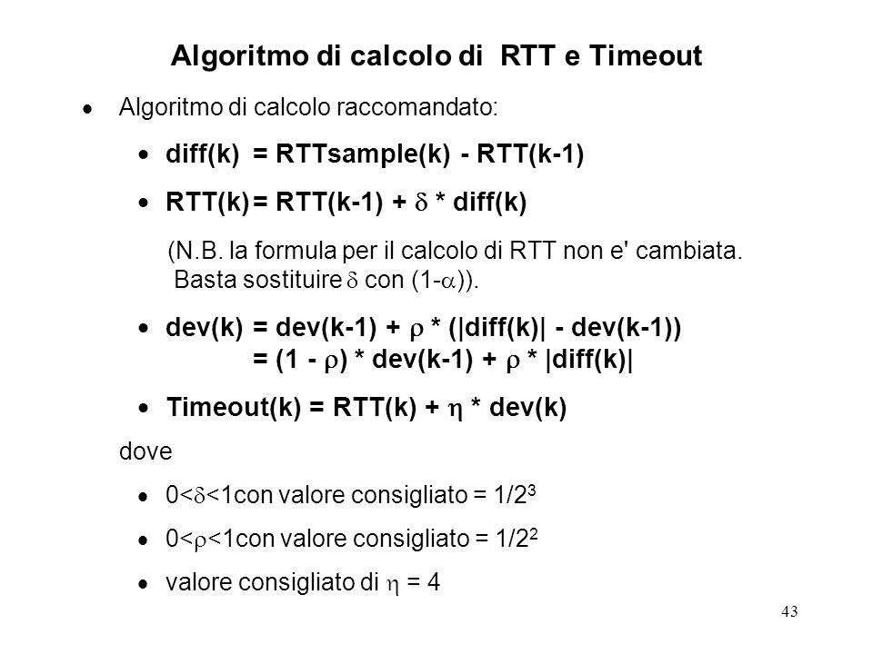 43 Algoritmo di calcolo di RTT e Timeout Algoritmo di calcolo raccomandato: diff(k)= RTTsample(k) - RTT(k-1) RTT(k)= RTT(k-1) + * diff(k) (N.B. la for