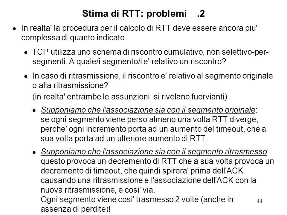 44 Stima di RTT: problemi.2 In realta' la procedura per il calcolo di RTT deve essere ancora piu' complessa di quanto indicato. TCP utilizza uno schem