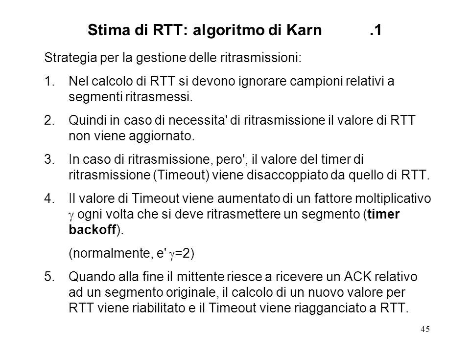 45 Stima di RTT: algoritmo di Karn.1 Strategia per la gestione delle ritrasmissioni: 1.Nel calcolo di RTT si devono ignorare campioni relativi a segme