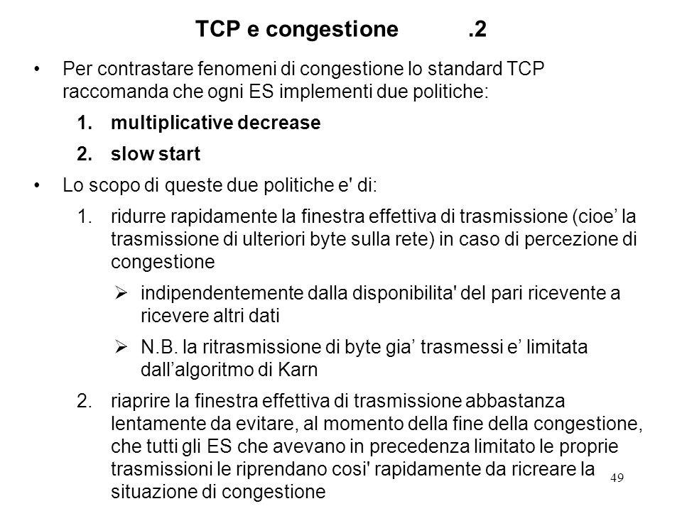 49 TCP e congestione.2 Per contrastare fenomeni di congestione lo standard TCP raccomanda che ogni ES implementi due politiche: 1.multiplicative decre