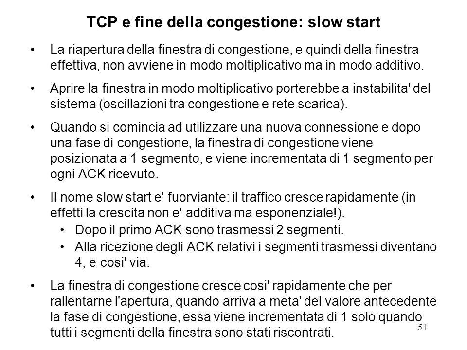51 TCP e fine della congestione: slow start La riapertura della finestra di congestione, e quindi della finestra effettiva, non avviene in modo moltip