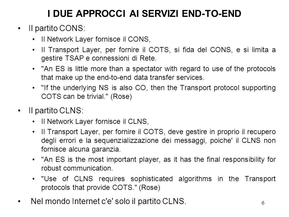 6 I DUE APPROCCI AI SERVIZI END-TO-END Il partito CONS: Il Network Layer fornisce il CONS, Il Transport Layer, per fornire il COTS, si fida del CONS,