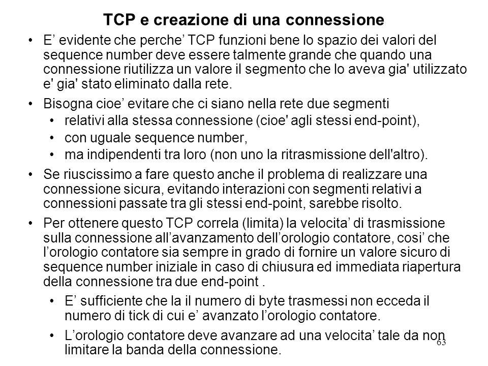 63 TCP e creazione di una connessione E evidente che perche TCP funzioni bene lo spazio dei valori del sequence number deve essere talmente grande che