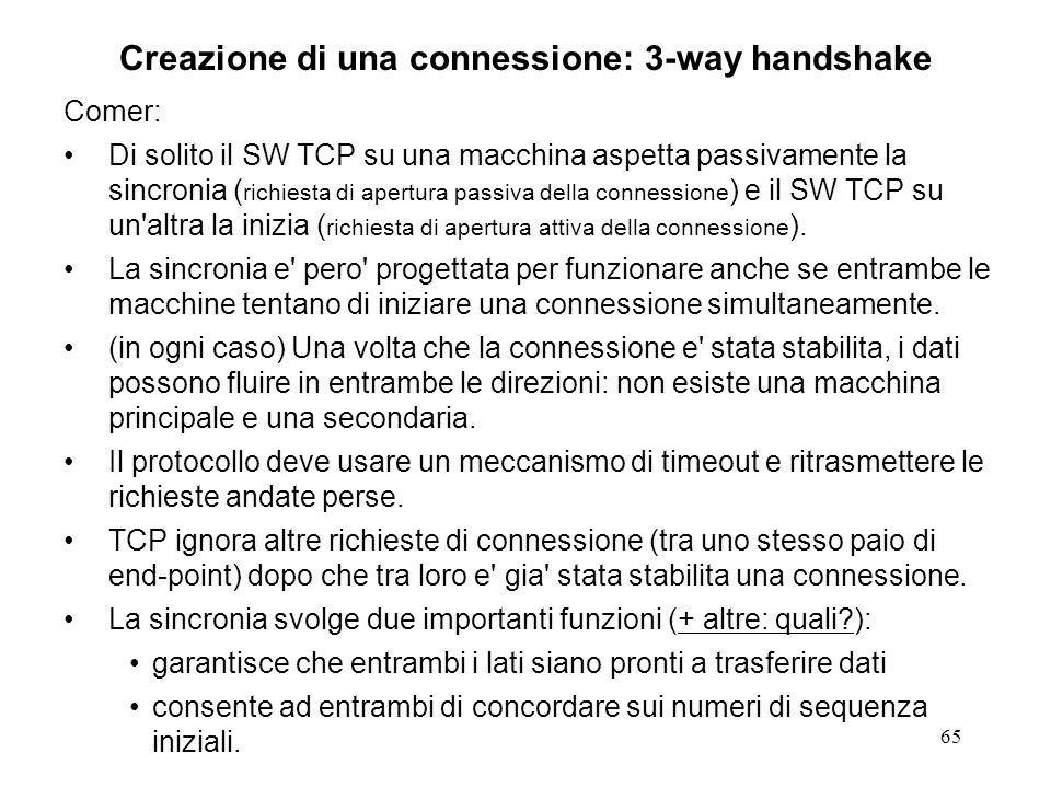 65 Creazione di una connessione: 3-way handshake Comer: Di solito il SW TCP su una macchina aspetta passivamente la sincronia ( richiesta di apertura