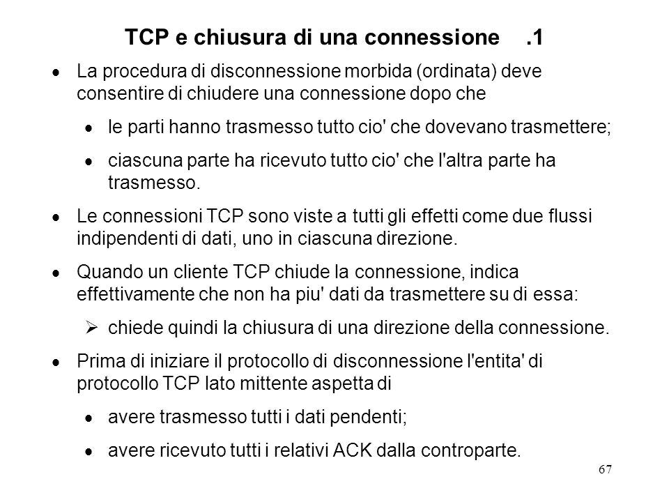 67 TCP e chiusura di una connessione.1 La procedura di disconnessione morbida (ordinata) deve consentire di chiudere una connessione dopo che le parti
