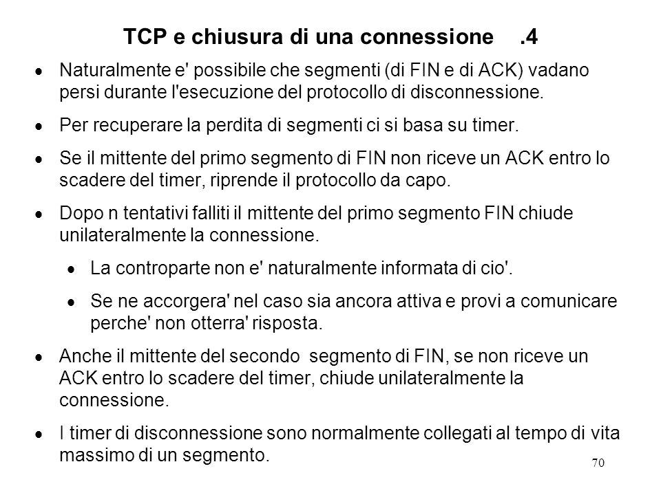 70 TCP e chiusura di una connessione.4 Naturalmente e' possibile che segmenti (di FIN e di ACK) vadano persi durante l'esecuzione del protocollo di di