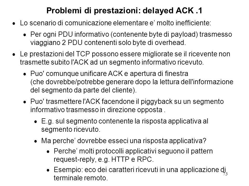 73 Problemi di prestazioni: delayed ACK.1 Lo scenario di comunicazione elementare e molto inefficiente: Per ogni PDU informativo (contenente byte di p