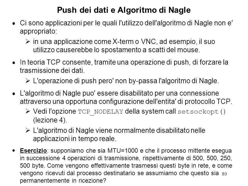80 Push dei dati e Algoritmo di Nagle Ci sono applicazioni per le quali l'utilizzo dell'algoritmo di Nagle non e' appropriato: in una applicazione com