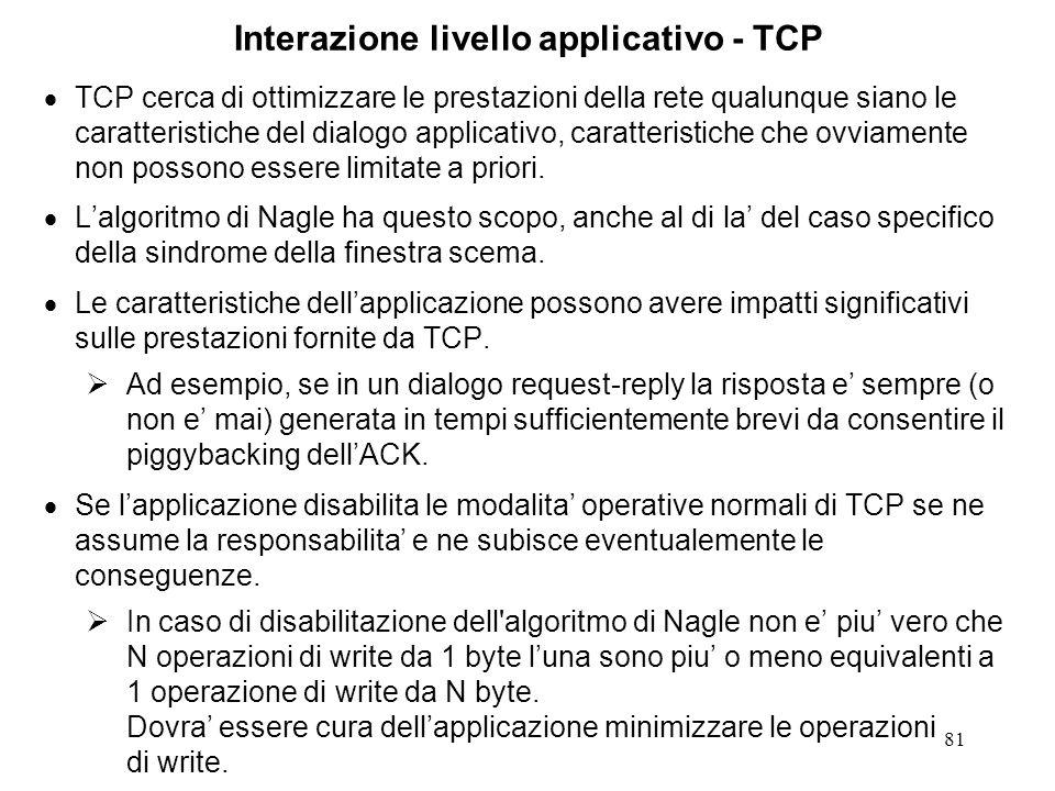 81 Interazione livello applicativo - TCP TCP cerca di ottimizzare le prestazioni della rete qualunque siano le caratteristiche del dialogo applicativo