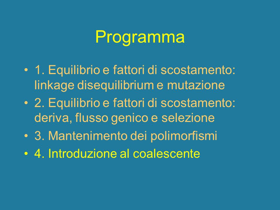 Programma 1. Equilibrio e fattori di scostamento: linkage disequilibrium e mutazione 2. Equilibrio e fattori di scostamento: deriva, flusso genico e s