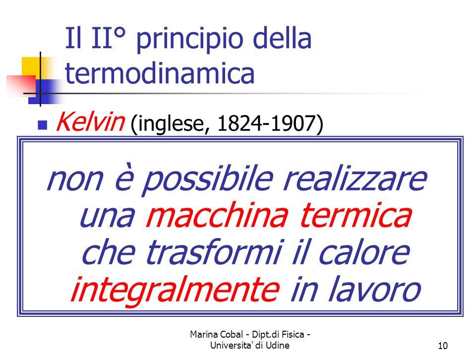 Marina Cobal - Dipt.di Fisica - Universita di Udine10 Il II° principio della termodinamica Kelvin (inglese, 1824-1907) non è possibile realizzare una macchina termica che trasformi il calore integralmente in lavoro