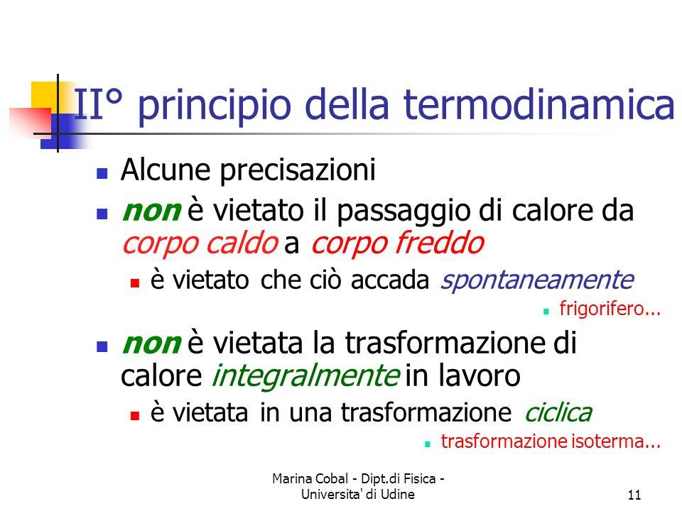 Marina Cobal - Dipt.di Fisica - Universita di Udine11 II° principio della termodinamica Alcune precisazioni non è vietato il passaggio di calore da corpo caldo a corpo freddo è vietato che ciò accada spontaneamente frigorifero...