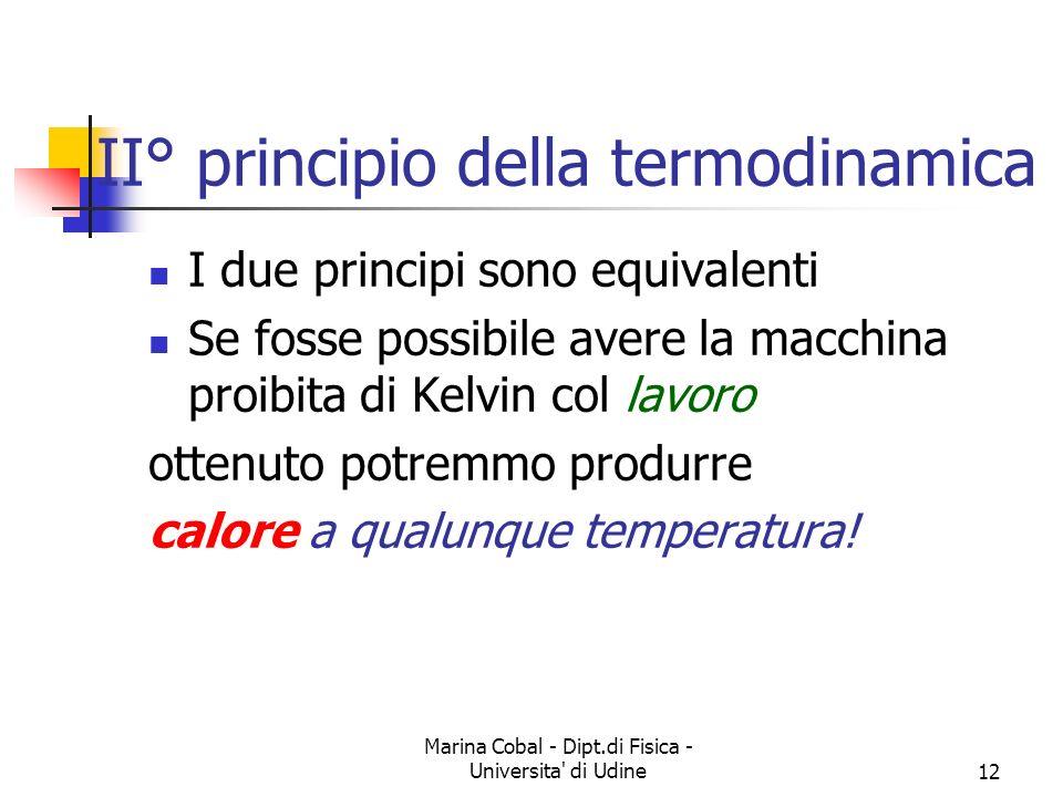 Marina Cobal - Dipt.di Fisica - Universita di Udine12 II° principio della termodinamica I due principi sono equivalenti Se fosse possibile avere la macchina proibita di Kelvin col lavoro ottenuto potremmo produrre calore a qualunque temperatura!