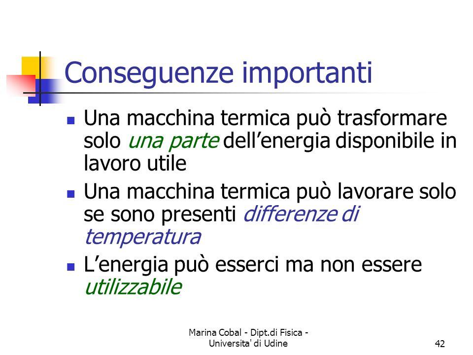 Marina Cobal - Dipt.di Fisica - Universita di Udine42 Conseguenze importanti Una macchina termica può trasformare solo una parte dellenergia disponibile in lavoro utile Una macchina termica può lavorare solo se sono presenti differenze di temperatura Lenergia può esserci ma non essere utilizzabile