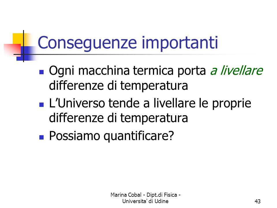 Marina Cobal - Dipt.di Fisica - Universita di Udine43 Conseguenze importanti Ogni macchina termica porta a livellare differenze di temperatura LUniverso tende a livellare le proprie differenze di temperatura Possiamo quantificare?