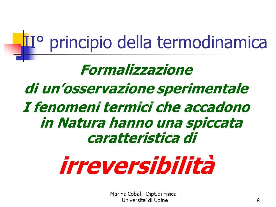 Marina Cobal - Dipt.di Fisica - Universita di Udine8 II° principio della termodinamica Formalizzazione di unosservazione sperimentale I fenomeni termici che accadono in Natura hanno una spiccata caratteristica di irreversibilità