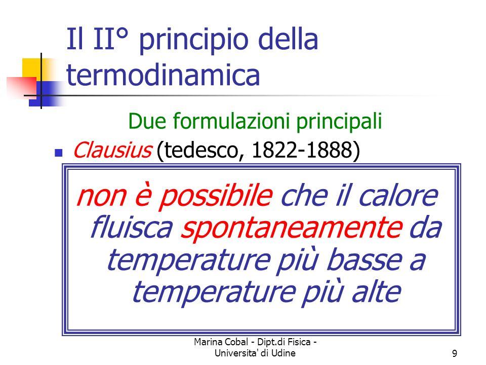Marina Cobal - Dipt.di Fisica - Universita di Udine9 Il II° principio della termodinamica Due formulazioni principali Clausius (tedesco, 1822-1888) non è possibile che il calore fluisca spontaneamente da temperature più basse a temperature più alte