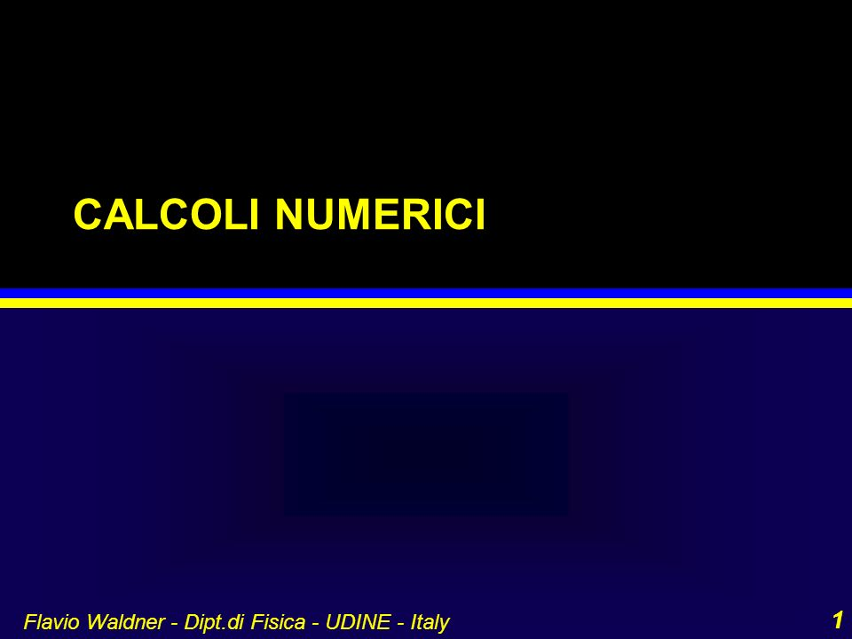 Flavio Waldner - Dipt.di Fisica - UDINE - Italy 1 CALCOLI NUMERICI