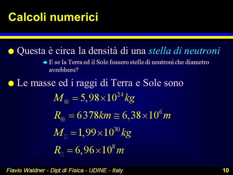 Flavio Waldner - Dipt.di Fisica - UDINE - Italy 10 Calcoli numerici l Questa è circa la densità di una stella di neutroni è E se la Terra ed il Sole f