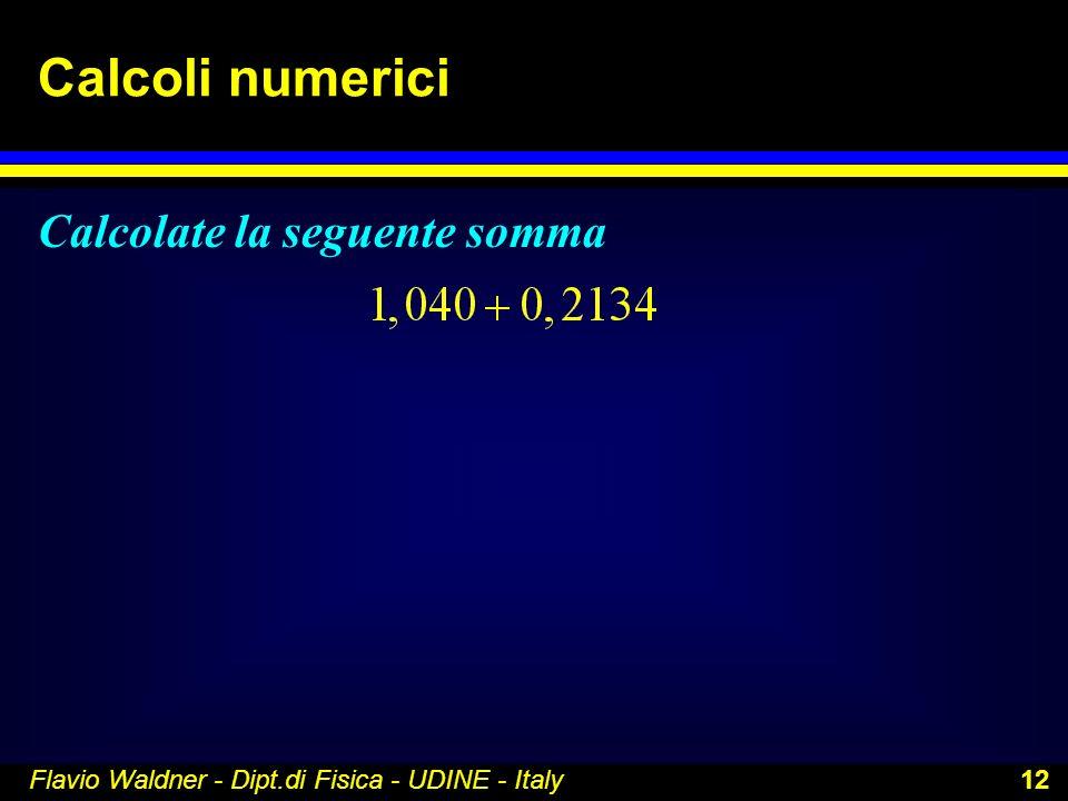 Flavio Waldner - Dipt.di Fisica - UDINE - Italy 12 Calcoli numerici Calcolate la seguente somma