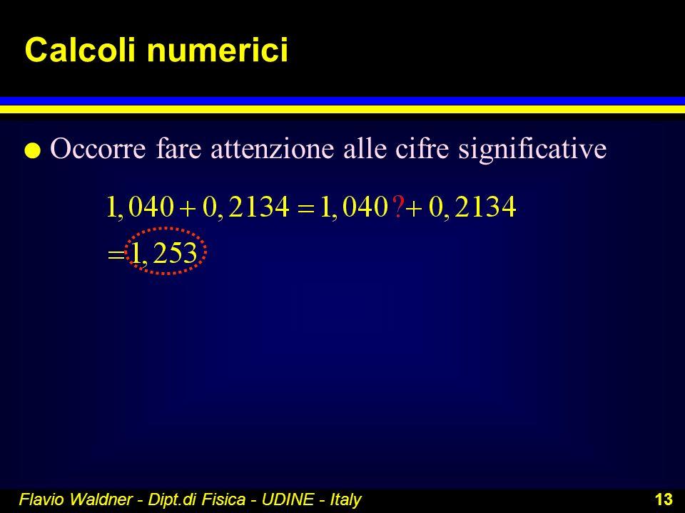 Flavio Waldner - Dipt.di Fisica - UDINE - Italy 13 Calcoli numerici l Occorre fare attenzione alle cifre significative
