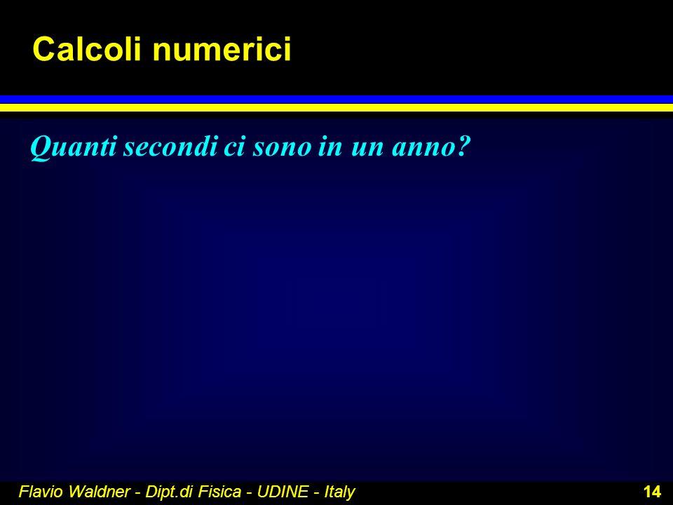 Flavio Waldner - Dipt.di Fisica - UDINE - Italy 14 Calcoli numerici Quanti secondi ci sono in un anno?