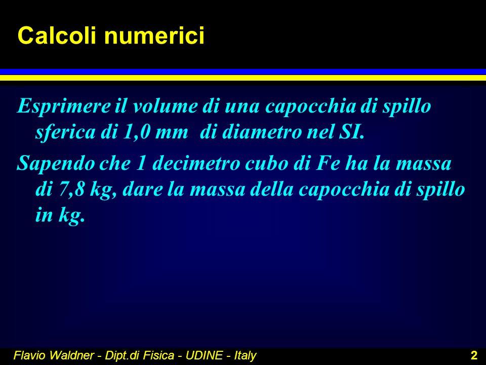 Flavio Waldner - Dipt.di Fisica - UDINE - Italy 2 Calcoli numerici Esprimere il volume di una capocchia di spillo sferica di 1,0 mm di diametro nel SI
