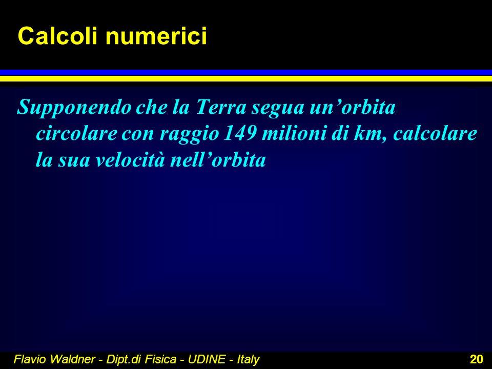 Flavio Waldner - Dipt.di Fisica - UDINE - Italy 20 Calcoli numerici Supponendo che la Terra segua unorbita circolare con raggio 149 milioni di km, cal