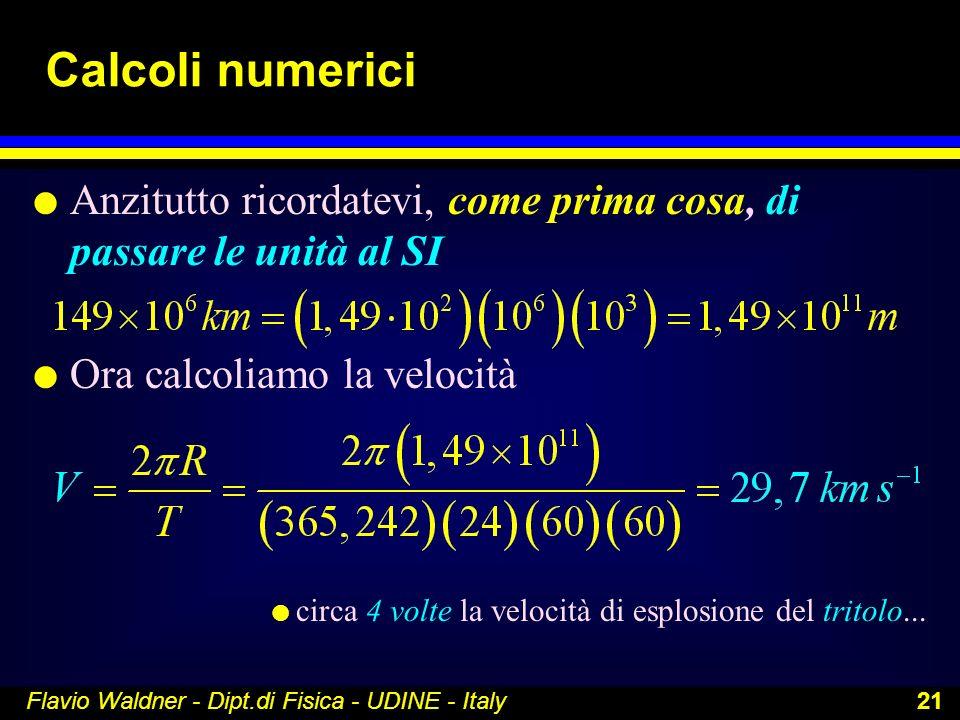 Flavio Waldner - Dipt.di Fisica - UDINE - Italy 21 Calcoli numerici l Anzitutto ricordatevi, come prima cosa, di passare le unità al SI l Ora calcolia