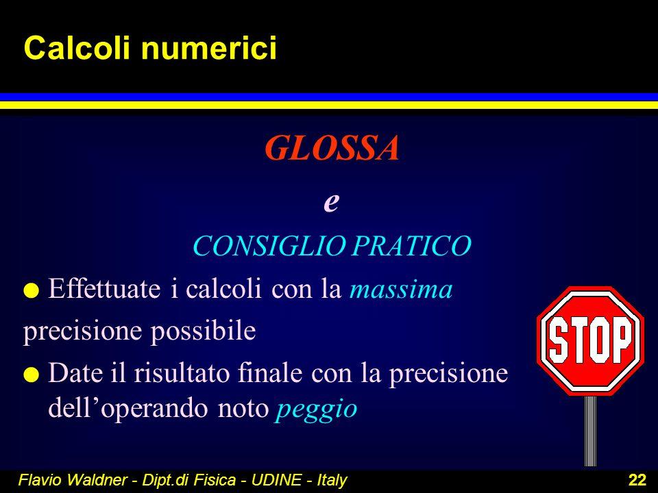 Flavio Waldner - Dipt.di Fisica - UDINE - Italy 22 Calcoli numerici GLOSSA e CONSIGLIO PRATICO l Effettuate i calcoli con la massima precisione possib