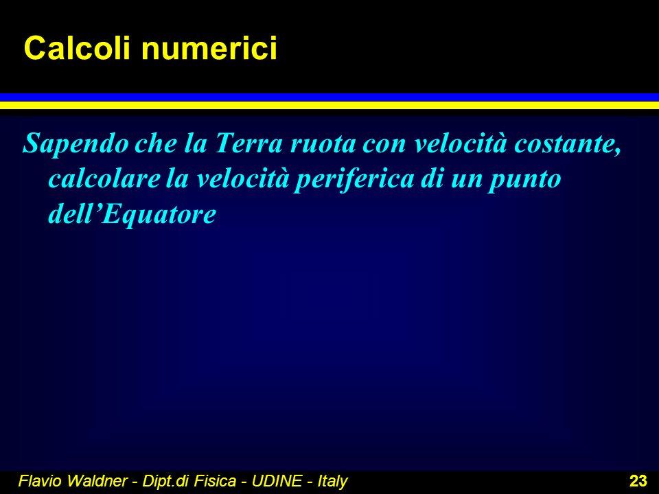 Flavio Waldner - Dipt.di Fisica - UDINE - Italy 23 Calcoli numerici Sapendo che la Terra ruota con velocità costante, calcolare la velocità periferica
