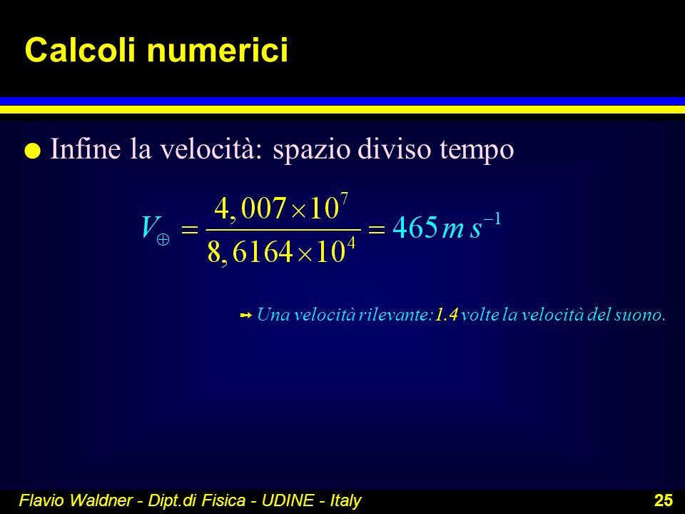 Flavio Waldner - Dipt.di Fisica - UDINE - Italy 25 Calcoli numerici l Infine la velocità: spazio diviso tempo Ý Una velocità rilevante:1.4 volte la ve