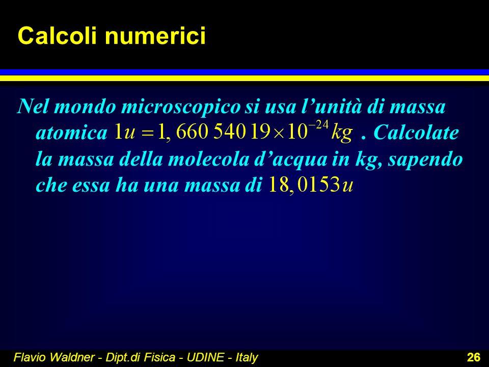 Flavio Waldner - Dipt.di Fisica - UDINE - Italy 26 Calcoli numerici Nel mondo microscopico si usa lunità di massa atomica. Calcolate la massa della mo
