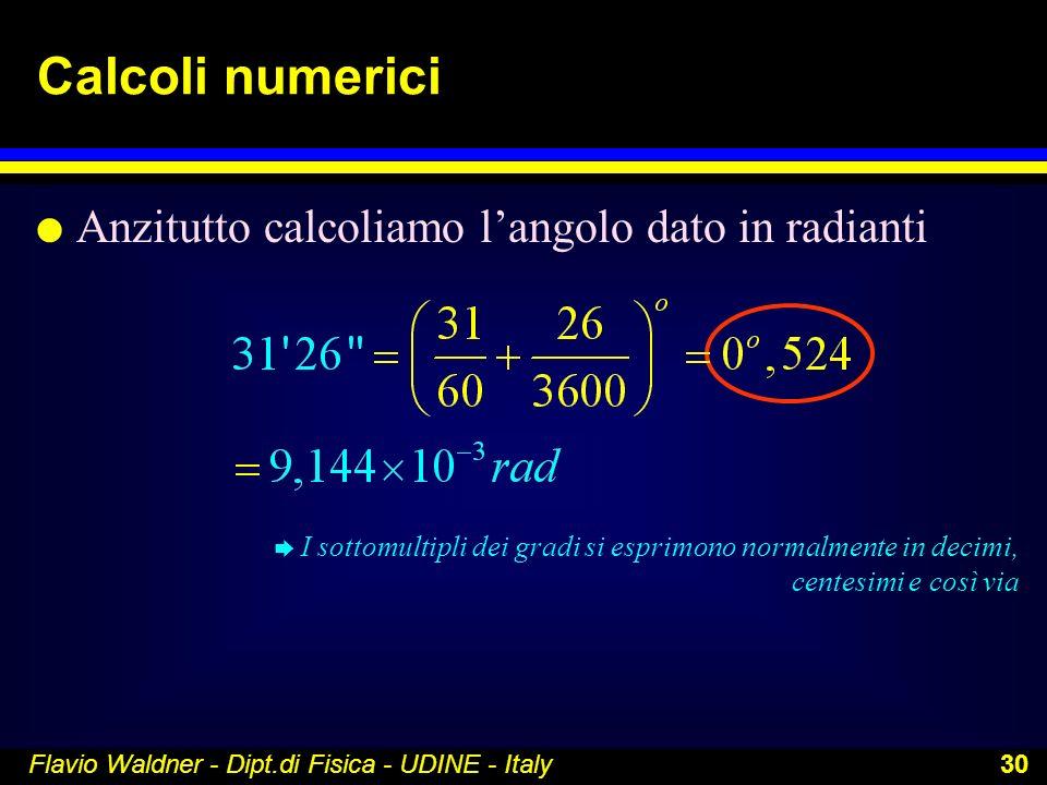Flavio Waldner - Dipt.di Fisica - UDINE - Italy 30 Calcoli numerici l Anzitutto calcoliamo langolo dato in radianti è I sottomultipli dei gradi si esp
