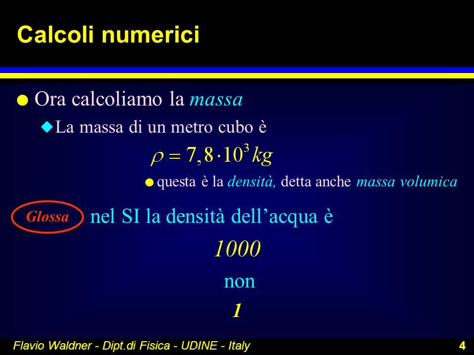 Flavio Waldner - Dipt.di Fisica - UDINE - Italy 4 Calcoli numerici l Ora calcoliamo la massa u La massa di un metro cubo è l questa è la densità, dett