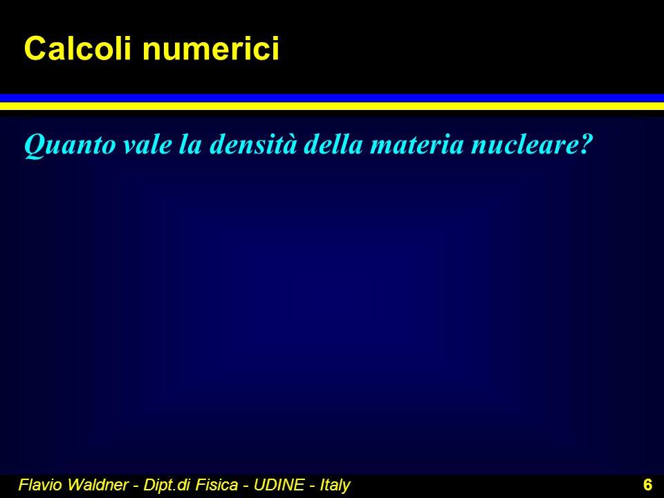 Flavio Waldner - Dipt.di Fisica - UDINE - Italy 6 Calcoli numerici Quanto vale la densità della materia nucleare?